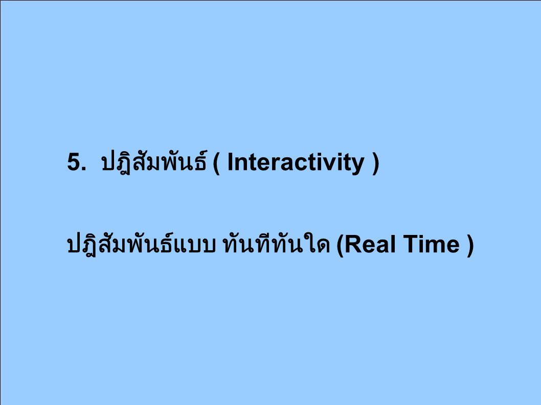 5. ปฎิสัมพันธ์ ( Interactivity ) ปฎิสัมพันธ์แบบ ทันทีทันใด (Real Time )