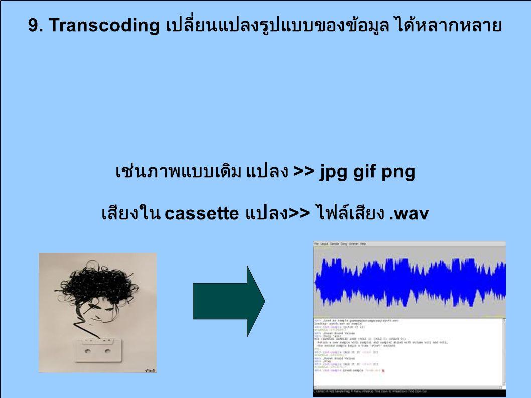 9. Transcoding เปลี่ยนแปลงรูปแบบของข้อมูล ได้หลากหลาย เช่นภาพแบบเดิม แปลง >> jpg gif png เสียงใน cassette แปลง >> ไฟล์เสียง.wav