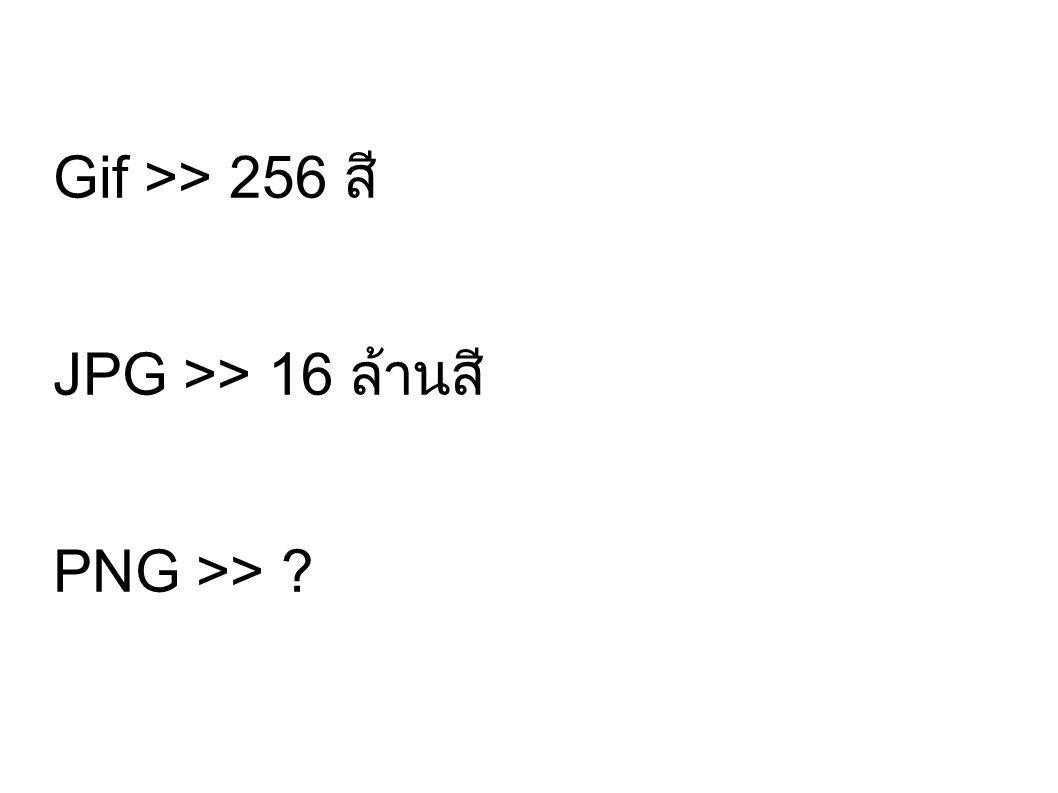 Gif >> 256 สี JPG >> 16 ล้านสี PNG >> ?