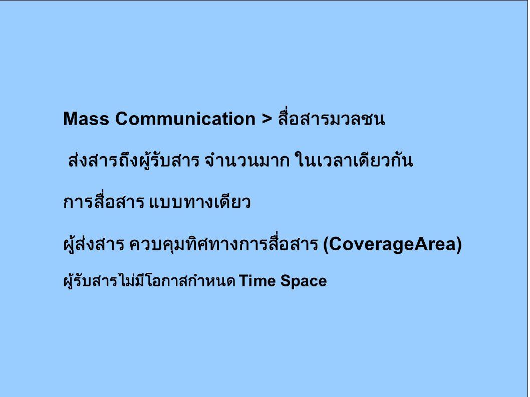 Mass Communication > สื่อสารมวลชน ส่งสารถึงผู้รับสาร จำนวนมาก ในเวลาเดียวกัน การสื่อสาร แบบทางเดียว ผู้ส่งสาร ควบคุมทิศทางการสื่อสาร (CoverageArea) ผู้รับสารไม่มีโอกาสกำหนด Time Space