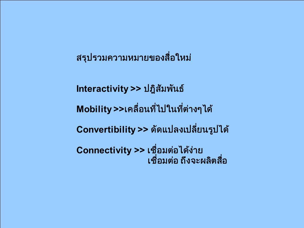 สรุปรวมความหมายของสื่อใหม่ Interactivity >> ปฎิสัมพันธ์ Mobility >> เคลื่อนที่ไปในที่ต่างๆได้ Convertibility >> ดัดแปลงเปลี่ยนรูปได้ Connectivity >> เชื่อมต่อได้ง่าย เชื่อมต่อ ถึงจะผลิตสื่อ