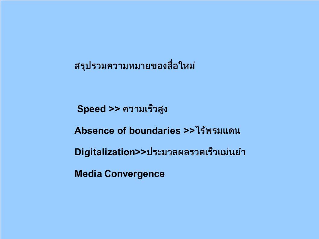 สรุปรวมความหมายของสื่อใหม่ Speed >> ความเร็วสูง Absence of boundaries >> ไร้พรมแดน Digitalization>> ประมวลผลรวดเร็วแม่นยำ Media Convergence