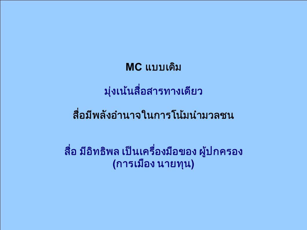 MC แบบเดิม มุ่งเน้นสื่อสารทางเดียว สื่อมีพลังอำนาจในการโน้มนำมวลชน สื่อ มีอิทธิพล เป็นเครื่องมือของ ผู้ปกครอง ( การเมือง นายทุน )