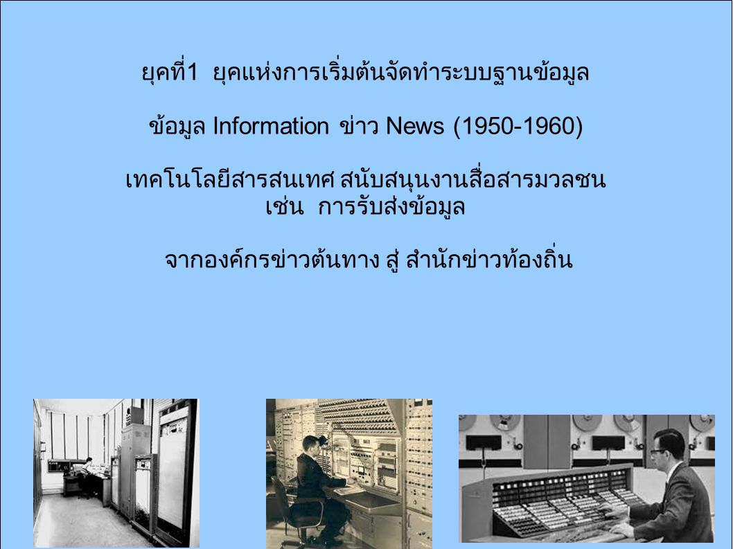 ยุคที่ 1 ยุคแห่งการเริ่มต้นจัดทำระบบฐานข้อมูล ข้อมูล Information ข่าว News (1950-1960) เทคโนโลยีสารสนเทศ สนับสนุนงานสื่อสารมวลชน เช่น การรับส่งข้อมูล