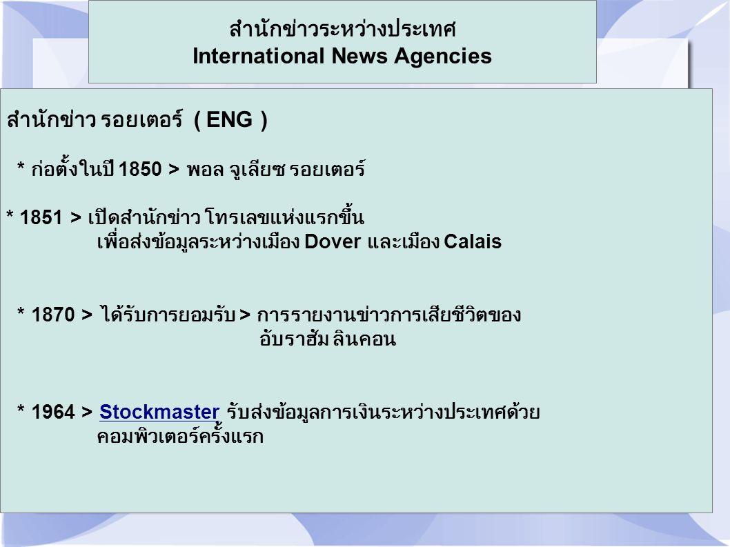 สำนักข่าวระหว่างประเทศ International News Agencies สำนักข่าว รอยเตอร์ ( ENG ) * ก่อตั้งในปี 1850 > พอล จูเลียซ รอยเตอร์ * 1851 > เปิดสำนักข่าว โทรเลขแ