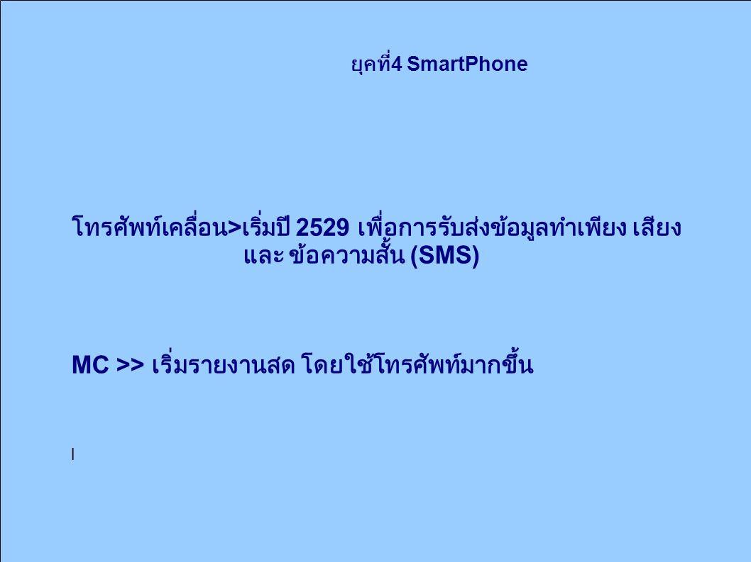 ยุคที่ 4 SmartPhone โทรศัพท์เคลื่อน > เริ่มปี 2529 เพื่อการรับส่งข้อมูลทำเพียง เสียง และ ข้อความสั้น (SMS) MC >> เริ่มรายงานสด โดยใช้โทรศัพท์มากขึ้น l