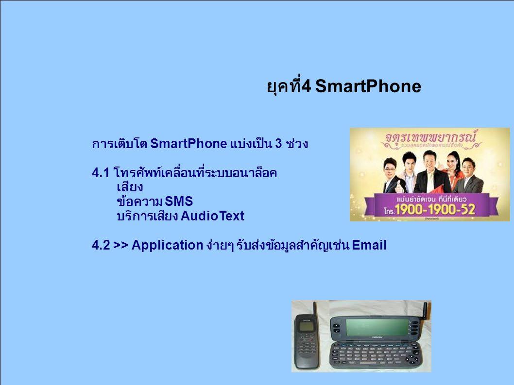 ยุคที่ 4 SmartPhone การเติบโต SmartPhone แบ่งเป็น 3 ช่วง 4.1 โทรศัพท์เคลื่อนที่ระบบอนาล็อค เสียง ข้อความ SMS บริการเสียง AudioText 4.2 >> Application ง่ายๆ รับส่งข้อมูลสำคัญเช่น Email