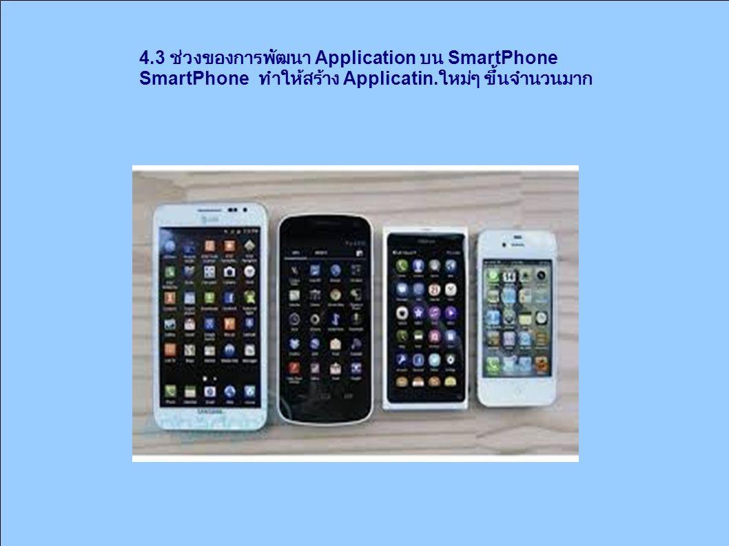 4.3 ช่วงของการพัฒนา Application บน SmartPhone SmartPhone ทำให้สร้าง Applicatin. ใหม่ๆ ขึ้นจำนวนมาก