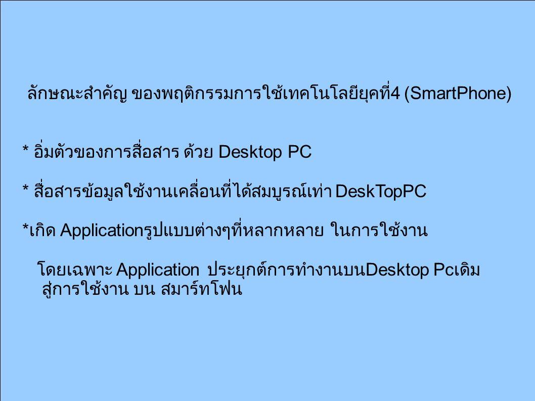 ลักษณะสำคัญ ของพฤติกรรมการใช้เทคโนโลยียุคที่ 4 (SmartPhone) * อิ่มตัวของการสื่อสาร ด้วย Desktop PC * สื่อสารข้อมูลใช้งานเคลื่อนที่ได้สมบูรณ์เท่า DeskTopPC * เกิด Application รูปแบบต่างๆที่หลากหลาย ในการใช้งาน โดยเฉพาะ Application ประยุกต์การทำงานบน Desktop Pc เดิม สู่การใช้งาน บน สมาร์ทโฟน
