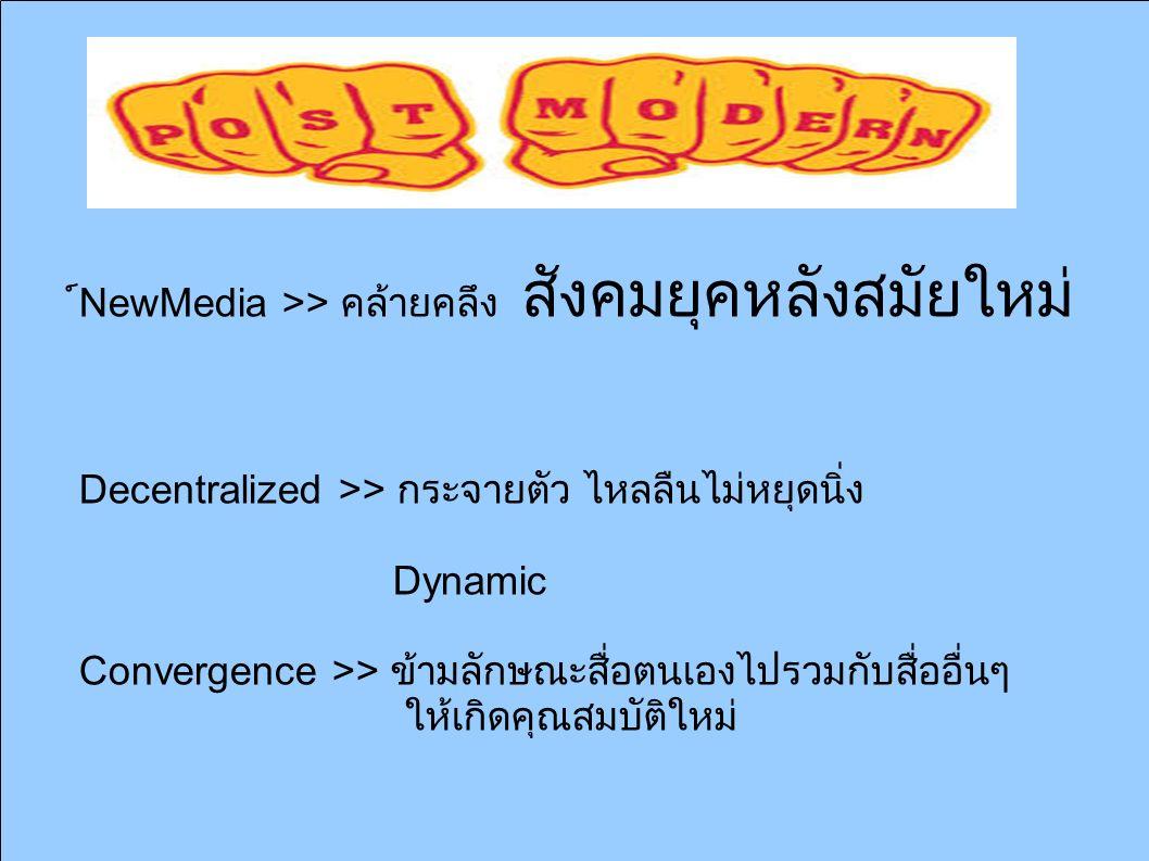 ์์์ NewMedia >> คล้ายคลึง สังคมยุคหลังสมัยใหม่ Decentralized >> กระจายตัว ไหลลืนไม่หยุดนิ่ง Dynamic Convergence >> ข้ามลักษณะสื่อตนเองไปรวมกับสื่ออื่นๆ ให้เกิดคุณสมบัติใหม่