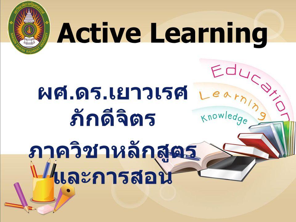 Active Learning ผศ. ดร. เยาวเรศ ภักดีจิตร ภาควิชาหลักสูตร และการสอน