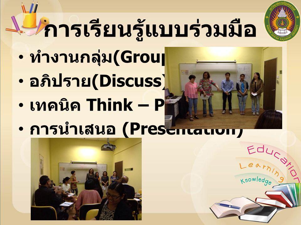 การเรียนรู้แบบร่วมมือ ทำงานกลุ่ม (Group Work) อภิปราย (Discuss) เทคนิค Think – Pair – Share การนำเสนอ (Presentation)