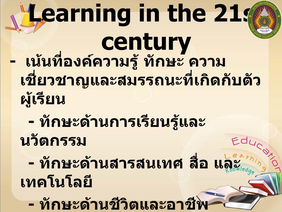 Learning in the 21st century - เน้นที่องค์ความรู้ ทักษะ ความ เชี่ยวชาญและสมรรถนะที่เกิดกับตัว ผู้เรียน - ทักษะด้านการเรียนรู้และ นวัตกรรม - ทักษะด้านสารสนเทศ สื่อ และ เทคโนโลยี - ทักษะด้านชีวิตและอาชีพ -3R คือ Reading ( อ่านออก ), Writing ( เขียนได้ ), และ Arithmetic ( คิดเลขเป็น )