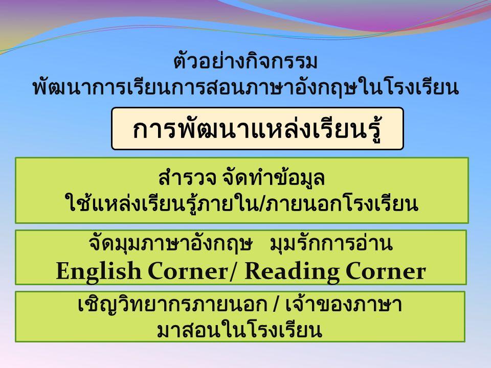 ตัวอย่างกิจกรรม พัฒนาการเรียนการสอนภาษาอังกฤษในโรงเรียน การพัฒนาแหล่งเรียนรู้ สำรวจ จัดทำข้อมูล ใช้แหล่งเรียนรู้ภายใน/ภายนอกโรงเรียน จัดมุมภาษาอังกฤษ มุมรักการอ่าน English Corner/ Reading Corner เชิญวิทยากรภายนอก / เจ้าของภาษา มาสอนในโรงเรียน