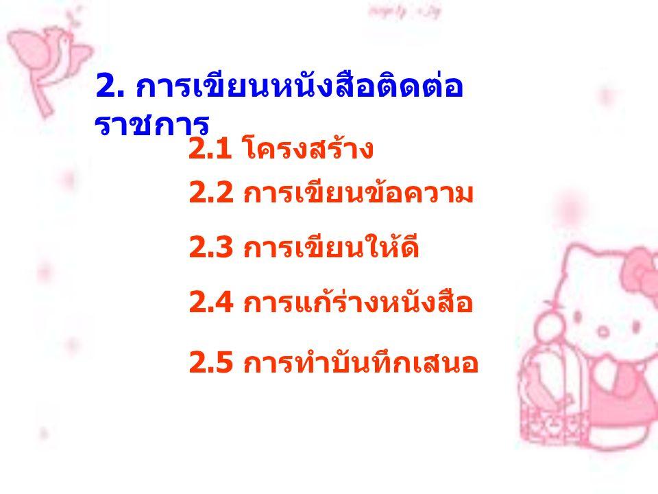 2. การเขียนหนังสือติดต่อ ราชการ 2.1 โครงสร้าง 2.2 การเขียนข้อความ 2.3 การเขียนให้ดี 2.4 การแก้ร่างหนังสือ 2.5 การทำบันทึกเสนอ