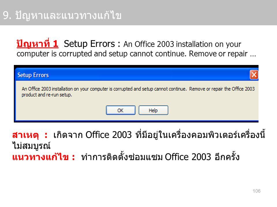 106 9. ปัญหาและแนวทางแก้ไข ปัญหาที่ 1 Setup Errors : An Office 2003 installation on your computer is corrupted and setup cannot continue. Remove or re