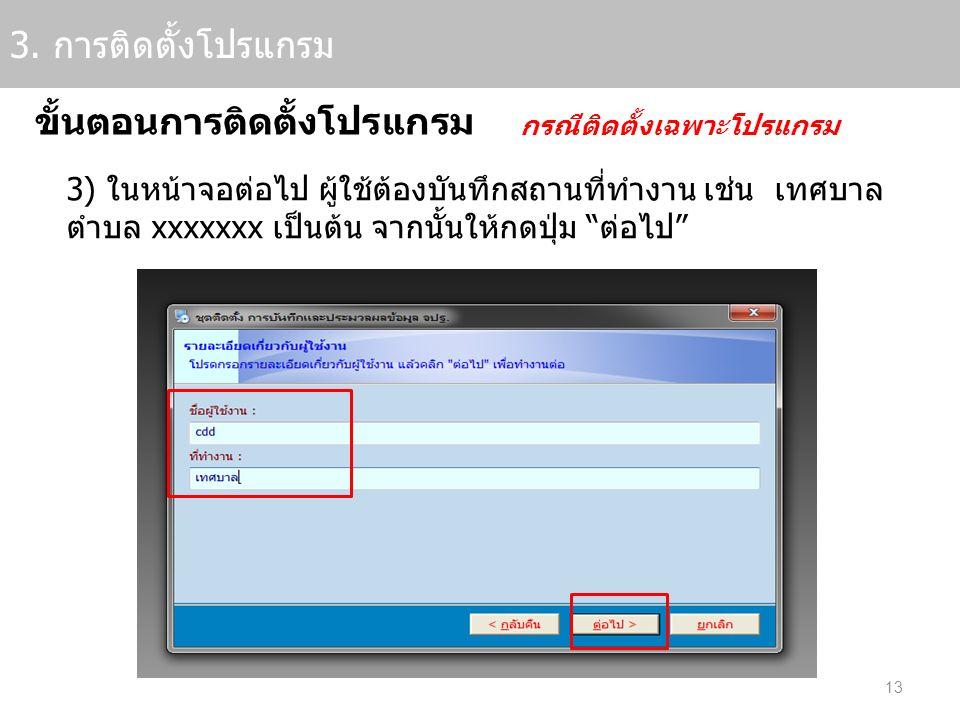 13 3. การติดตั้งโปรแกรม ขั้นตอนการติดตั้งโปรแกรม กรณีติดตั้งเฉพาะโปรแกรม 3) ในหน้าจอต่อไป ผู้ใช้ต้องบันทึกสถานที่ทำงาน เช่น เทศบาล ตำบล xxxxxxx เป็นต้
