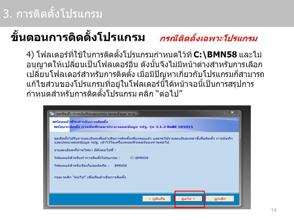 14 3. การติดตั้งโปรแกรม ขั้นตอนการติดตั้งโปรแกรม กรณีติดตั้งเฉพาะโปรแกรม 4) โฟลเดอร์ที่ใช้ในการติดตั้งโปรแกรมกำหนดไว้ที่ C:\BMN58 และไม่ อนุญาตให้เปลี
