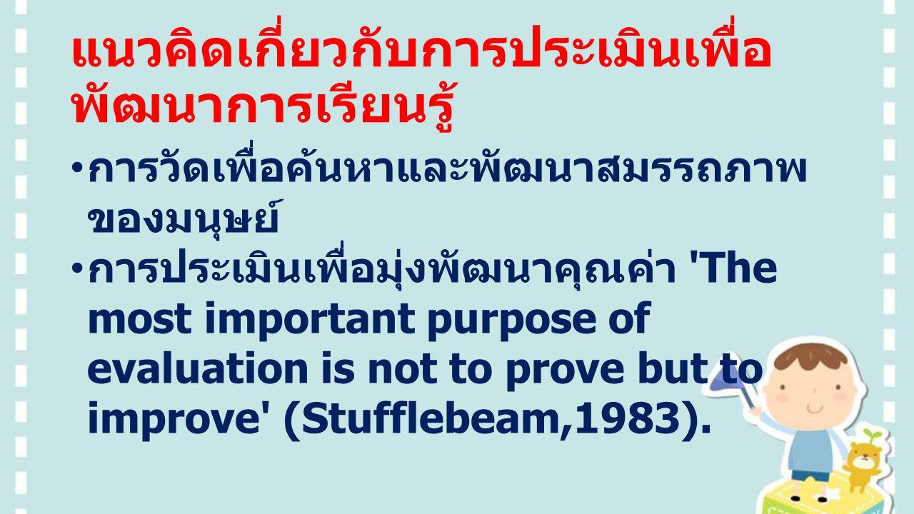 แนวคิดเกี่ยวกับการประเมินเพื่อ พัฒนาการเรียนรู้ การวัดเพื่อค้นหาและพัฒนาสมรรถภาพ ของมนุษย์ การประเมินเพื่อมุ่งพัฒนาคุณค่า The most important purpose of evaluation is not to prove but to improve (Stufflebeam,1983).
