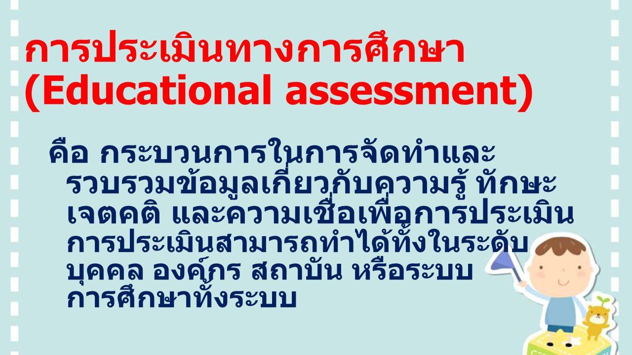 การประเมินทางการศึกษา (Educational assessment) คือ กระบวนการในการจัดทำและ รวบรวมข้อมูลเกี่ยวกับความรู้ ทักษะ เจตคติ และความเชื่อเพื่อการประเมิน การประเมินสามารถทำได้ทั้งในระดับ บุคคล องค์กร สถาบัน หรือระบบ การศึกษาทั้งระบบ