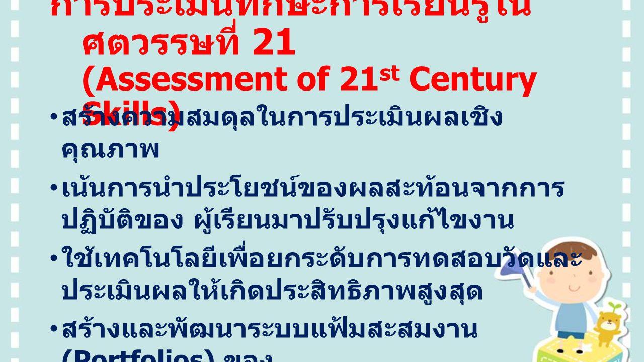 การประเมินทักษะการเรียนรู้ใน ศตวรรษที่ 21 (Assessment of 21 st Century Skills) สร้างความสมดุลในการประเมินผลเชิง คุณภาพ เน้นการนำประโยชน์ของผลสะท้อนจากการ ปฏิบัติของ ผู้เรียนมาปรับปรุงแก้ไขงาน ใช้เทคโนโลยีเพื่อยกระดับการทดสอบวัดและ ประเมินผลให้เกิดประสิทธิภาพสูงสุด สร้างและพัฒนาระบบแฟ้มสะสมงาน (Portfolios) ของ ผู้เรียนให้เป็นมาตรฐานและมีคุณภาพ