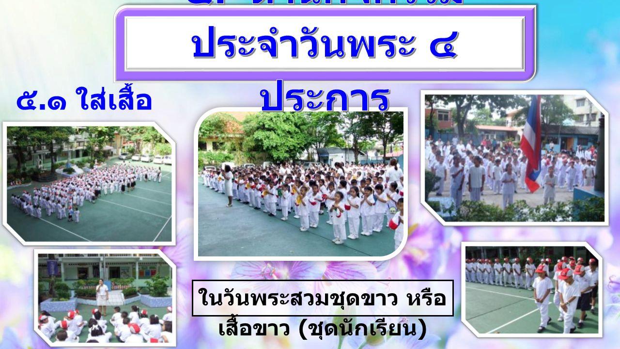 ๕. ๑ ใส่เสื้อ ขาวทุกคน ในวันพระสวมชุดขาว หรือ เสื้อขาว ( ชุดนักเรียน )
