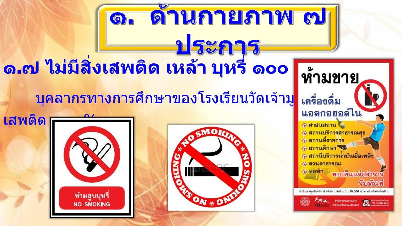 ๑. ๗ ไม่มีสิ่งเสพติด เหล้า บุหรี่ ๑๐๐ % บุคลากรทางการศึกษาของโรงเรียนวัดเจ้ามูลปลอดสิ่ง เสพติด ๑๐๐ %