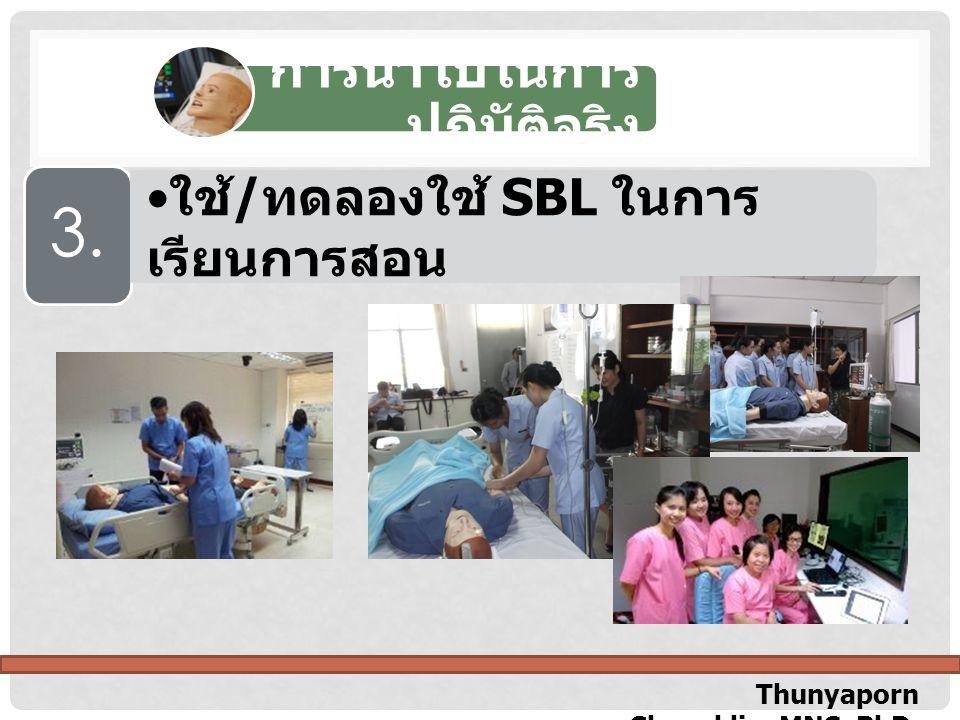 Thunyaporn Chuenklin, MNS, PhD. การนำไปในการ ปฏิบัติจริง 3. ใช้ / ทดลองใช้ SBL ในการ เรียนการสอน