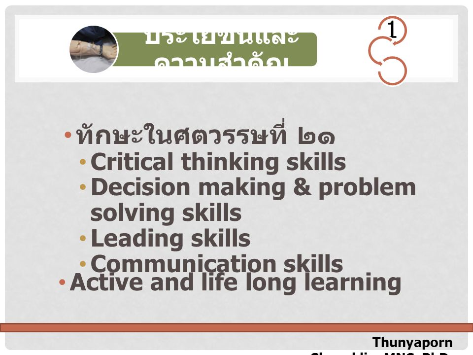Thunyaporn Chuenklin, MNS, PhD. Active and life long learning ทักษะในศตวรรษที่ ๒๑ Critical thinking skills Decision making & problem solving skills Le