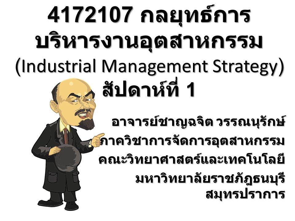 4172107 กลยุทธ์การ บริหารงานอุตสาหกรรม (Industrial Management Strategy) สัปดาห์ที่ 1 อาจารย์ชาญฉจิต วรรณนุรักษ์ ภาควิชาการจัดการอุตสาหกรรมคณะวิทยาศาสตร์และเทคโนโลยี มหาวิทยาลัยราชภัฎธนบุรี สมุทรปราการ