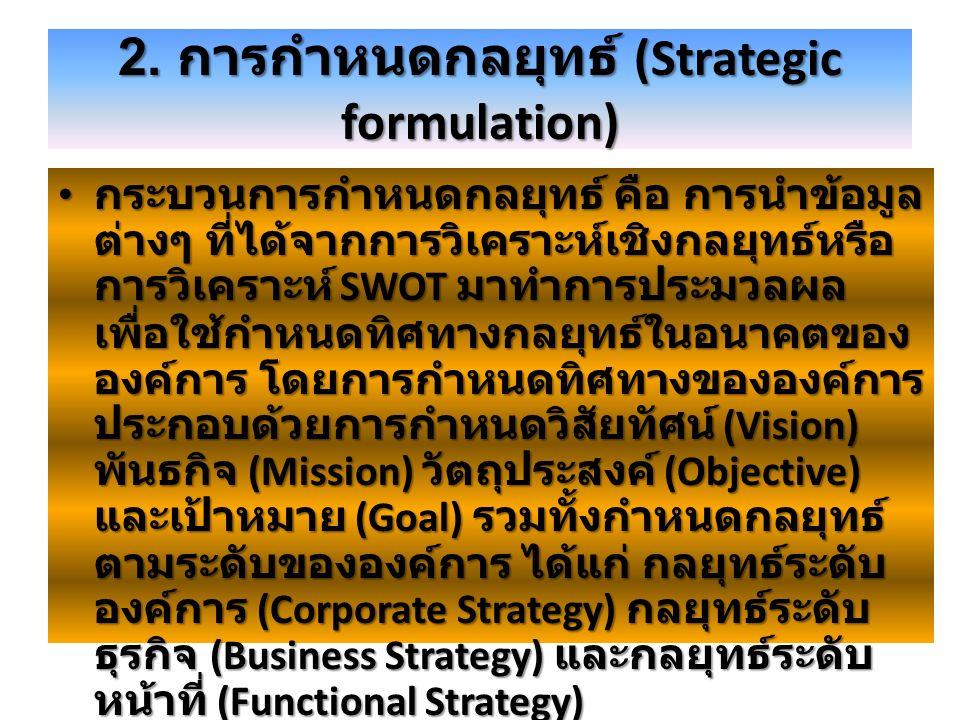 2. การกำหนดกลยุทธ์ (Strategic formulation) กระบวนการกำหนดกลยุทธ์ คือ การนำข้อมูล ต่างๆ ที่ได้จากการวิเคราะห์เชิงกลยุทธ์หรือ การวิเคราะห์ SWOT มาทำการป