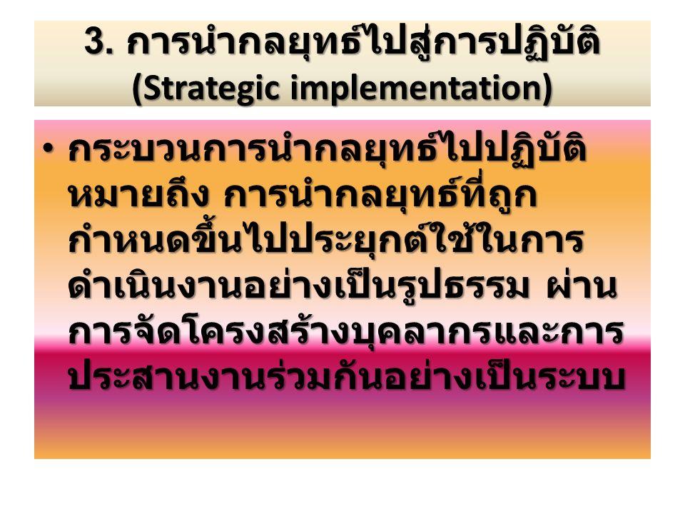 3. การนำกลยุทธ์ไปสู่การปฏิบัติ (Strategic implementation) กระบวนการนำกลยุทธ์ไปปฏิบัติ หมายถึง การนำกลยุทธ์ที่ถูก กำหนดขึ้นไปประยุกต์ใช้ในการ ดำเนินงาน
