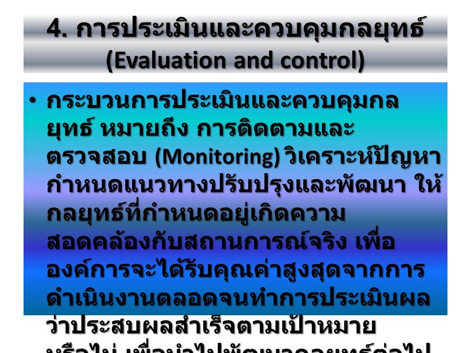 4. การประเมินและควบคุมกลยุทธ์ (Evaluation and control) กระบวนการประเมินและควบคุมกล ยุทธ์ หมายถึง การติดตามและ ตรวจสอบ (Monitoring) วิเคราะห์ปัญหา กำหน
