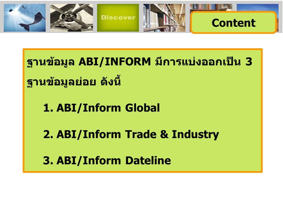 ฐานข้อมูล ABI/INFORM มีการแบ่งออกเป็น 3 ฐานข้อมูลย่อย ดังนี้ 1. ABI/Inform Global 2. ABI/Inform Trade & Industry 3. ABI/Inform Dateline