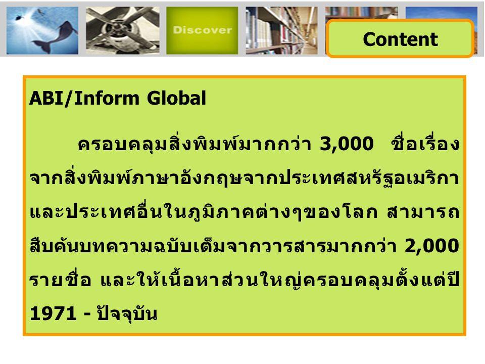 ABI/Inform Global ครอบคลุมสิ่งพิมพ์มากกว่า 3,000 ชื่อเรื่อง จากสิ่งพิมพ์ภาษาอังกฤษจากประเทศสหรัฐอเมริกา และประเทศอื่นในภูมิภาคต่างๆของโลก สามารถ สืบค้นบทความฉบับเต็มจากวารสารมากกว่า 2,000 รายชื่อ และให้เนื้อหาส่วนใหญ่ครอบคลุมตั้งแต่ปี 1971 - ปัจจุบัน Content