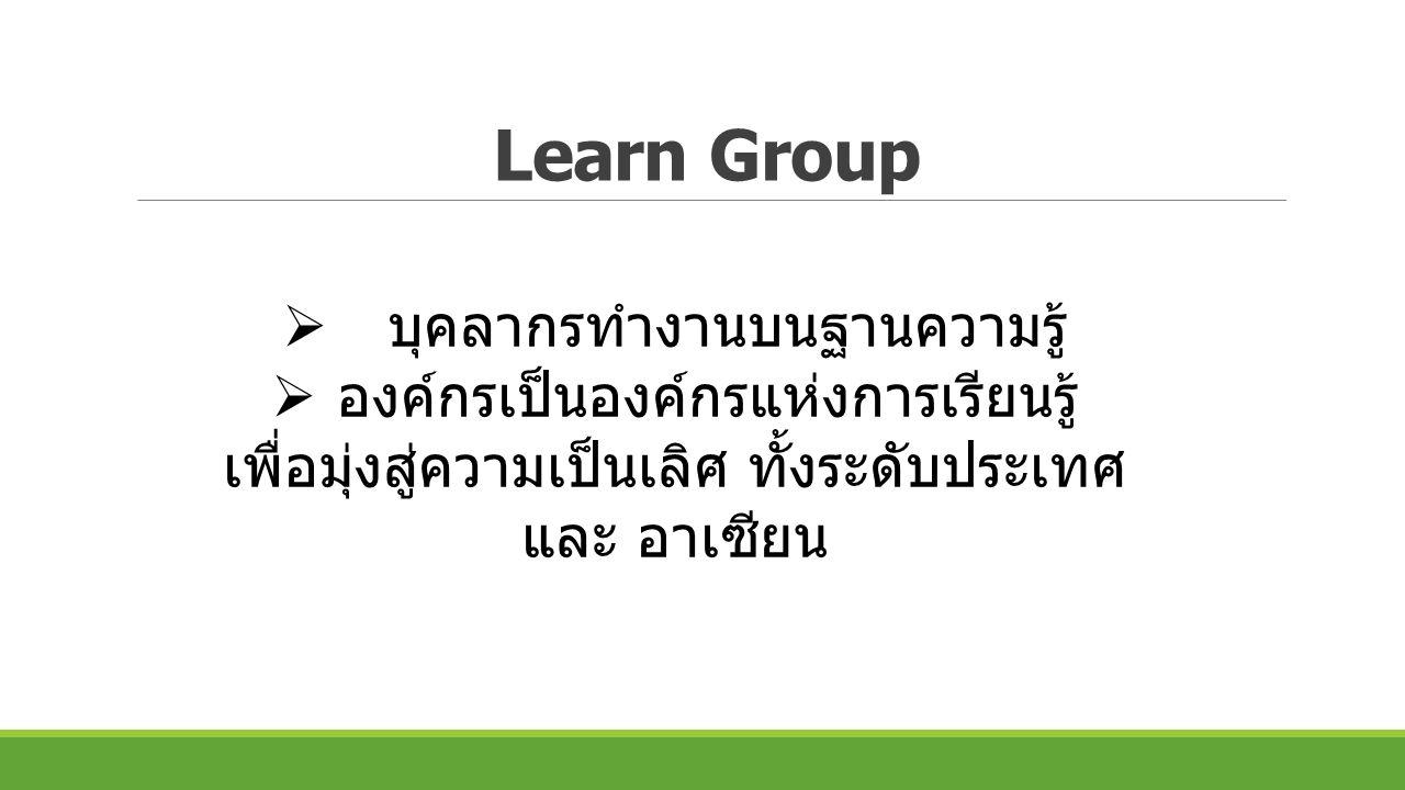 Learn Group  บุคลากรทำงานบนฐานความรู้  องค์กรเป็นองค์กรแห่งการเรียนรู้ เพื่อมุ่งสู่ความเป็นเลิศ ทั้งระดับประเทศ และ อาเซียน