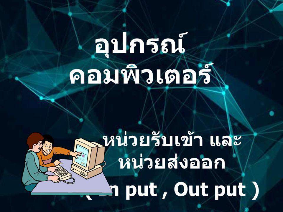 คอมพิวเตอร์ เป็นส่วนหนึ่งของอุปกรณ์ ที่เป็น อุปกรณ์หลักในการนำมาต่อเชื่อมเพื่อ ใช้งานกับอุปกรณ์อื่นๆ แบ่งเป็นหน่วยรับเข้าและหน่วย ส่งออก (In put, Out put)