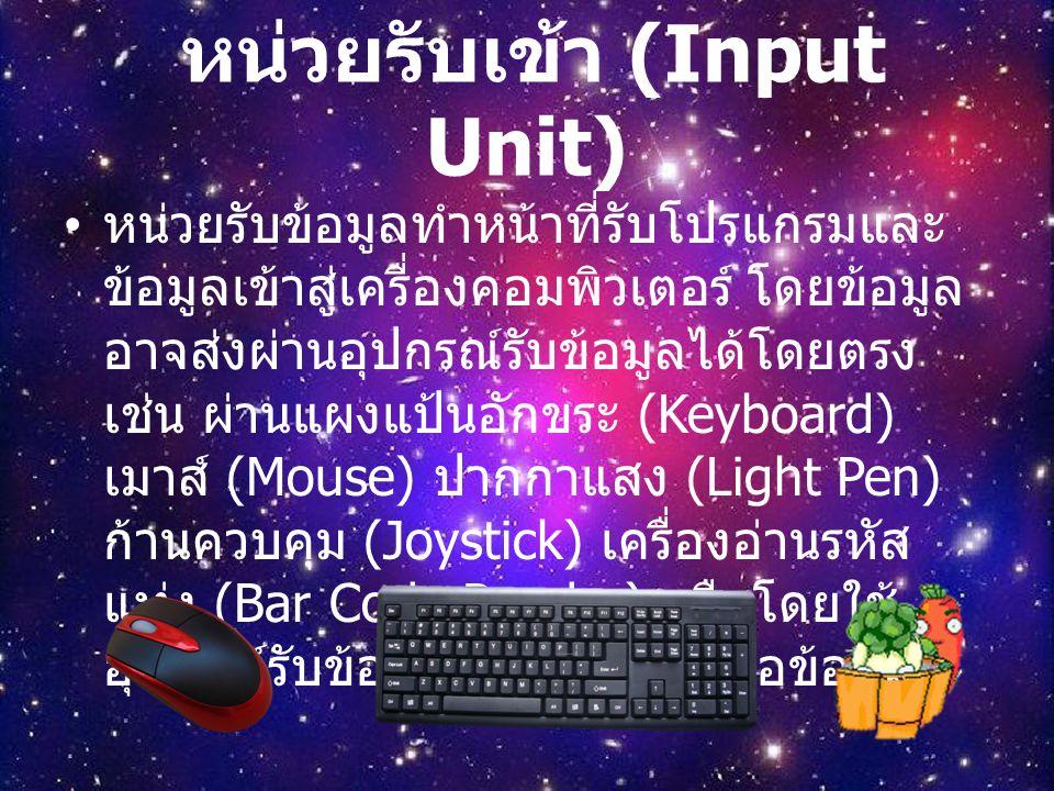 หน่วยรับเข้า (Input Unit) หน่วยรับข้อมูลทำหน้าที่รับโปรแกรมและ ข้อมูลเข้าสู่เครื่องคอมพิวเตอร์ โดยข้อมูล อาจส่งผ่านอุปกรณ์รับข้อมูลได้โดยตรง เช่น ผ่านแผงแป้นอักขระ (Keyboard) เมาส์ (Mouse) ปากกาแสง (Light Pen) ก้านควบคุม (Joystick) เครื่องอ่านรหัส แท่ง (Bar Code Reader) หรือโดยใช้ อุปกรณ์รับข้อมูลอ่านข้อมูลในสื่อข้อมูล
