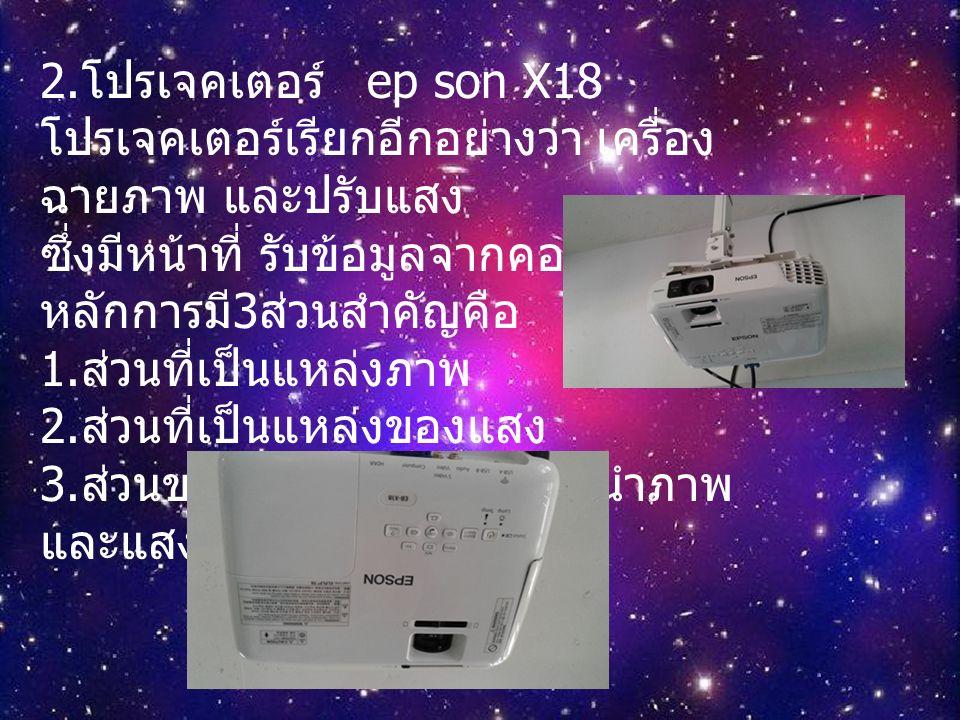 2. โปรเจคเตอร์ ep son X18 โปรเจคเตอร์เรียกอีกอย่างว่า เครื่อง ฉายภาพ และปรับแสง ซึ่งมีหน้าที่ รับข้อมูลจากคอมพิวเตอร์ หลักการมี 3 ส่วนสำคัญคือ 1. ส่วน