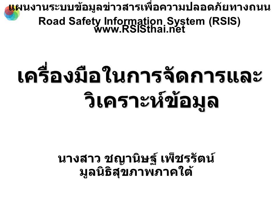 เครื่องมือในการจัดการและ วิเคราะห์ข้อมูล นางสาว ชญานิษฐ์ เพ็ชรรัตน์ มูลนิธิสุขภาพภาคใต้ แผนงานระบบข้อมูลข่าวสารเพื่อความปลอดภัยทางถนน Road Safety Information System (RSIS) www.RSISthai.net