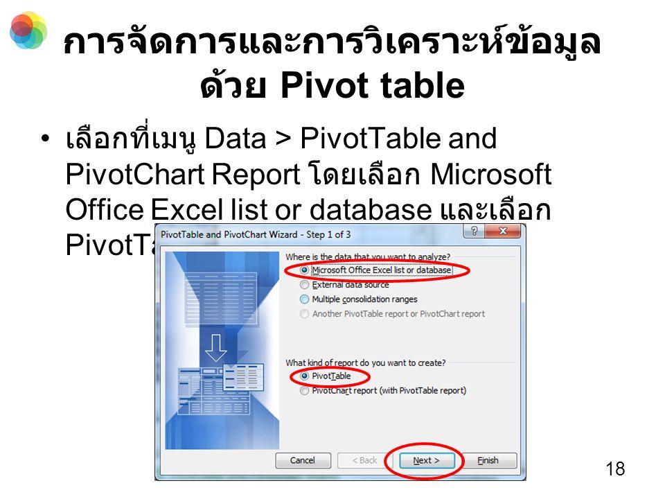 การจัดการและการวิเคราะห์ข้อมูล ด้วย Pivot table เลือกที่เมนู Data > PivotTable and PivotChart Report โดยเลือก Microsoft Office Excel list or database และเลือก PivotTable จากนั้น คลิก Next 18
