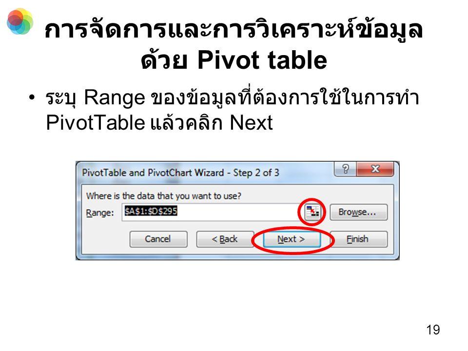 การจัดการและการวิเคราะห์ข้อมูล ด้วย Pivot table ระบุ Range ของข้อมูลที่ต้องการใช้ในการทำ PivotTable แล้วคลิก Next 19