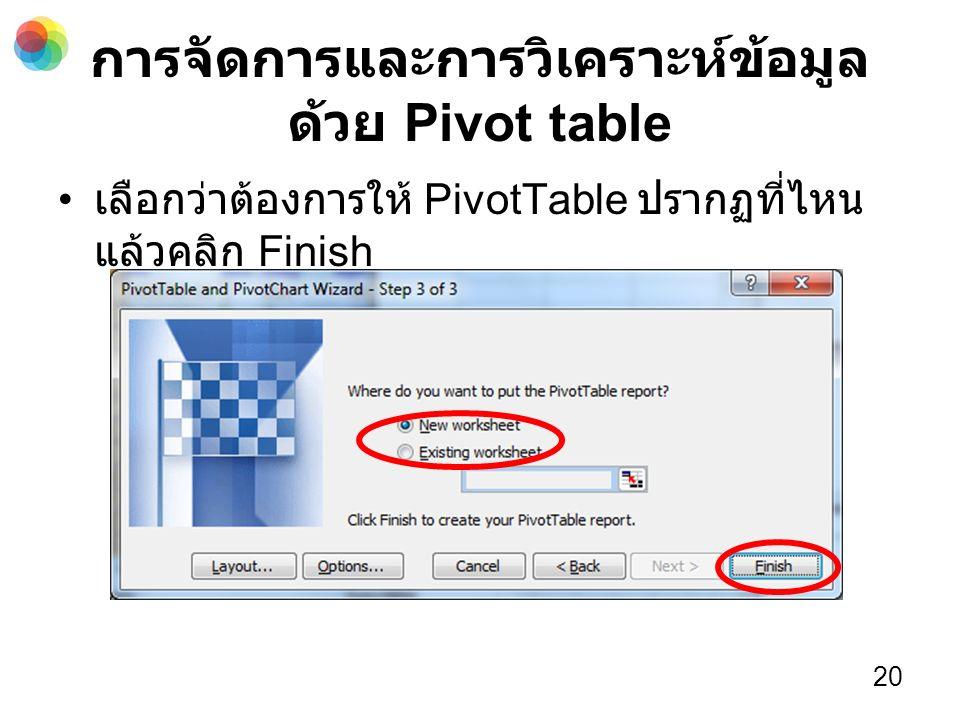 การจัดการและการวิเคราะห์ข้อมูล ด้วย Pivot table เลือกว่าต้องการให้ PivotTable ปรากฏที่ไหน แล้วคลิก Finish 20