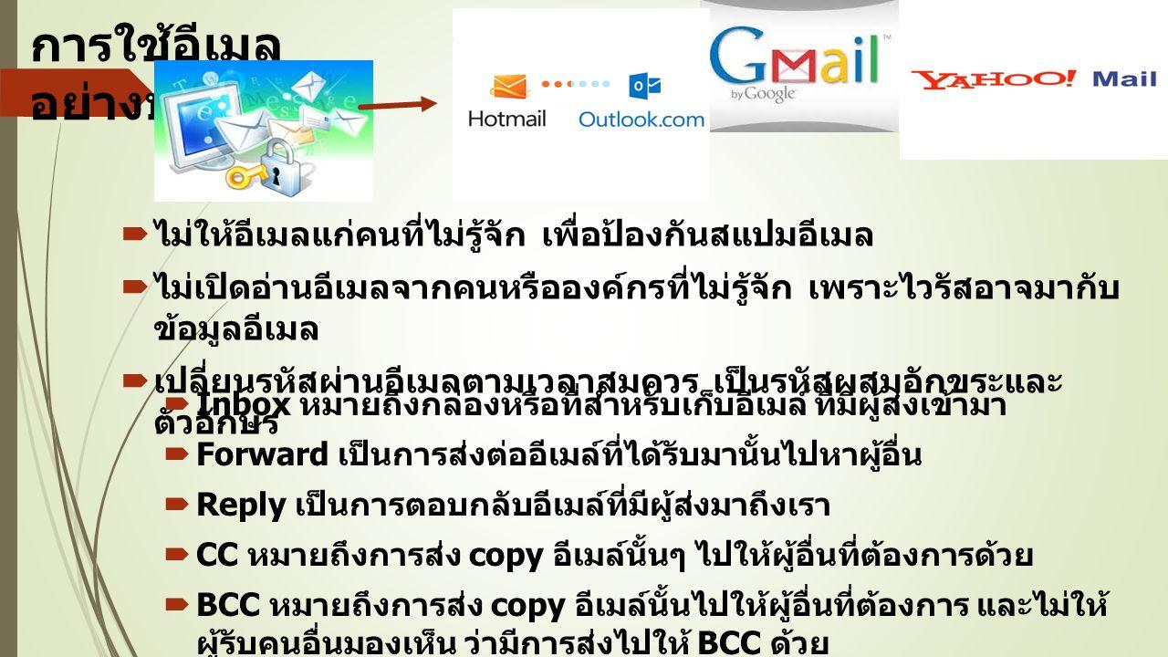 การใช้อีเมล อย่างปลอดภัย  ไม่ให้อีเมลแก่คนที่ไม่รู้จัก เพื่อป้องกันสแปมอีเมล  ไม่เปิดอ่านอีเมลจากคนหรือองค์กรที่ไม่รู้จัก เพราะไวรัสอาจมากับ ข้อมูลอีเมล  เปลี่ยนรหัสผ่านอีเมลตามเวลาสมควร เป็นรหัสผสมอักขระและ ตัวอักษร  Inbox หมายถึงกล่องหรือที่สำหรับเก็บอีเมล์ ที่มีผู้ส่งเข้ามา  Forward เป็นการส่งต่ออีเมล์ที่ได้รับมานั้นไปหาผู้อื่น  Reply เป็นการตอบกลับอีเมล์ที่มีผู้ส่งมาถึงเรา  CC หมายถึงการส่ง copy อีเมล์นั้นๆ ไปให้ผู้อื่นที่ต้องการด้วย  BCC หมายถึงการส่ง copy อีเมล์นั้นไปให้ผู้อื่นที่ต้องการ และไม่ให้ ผู้รับคนอื่นมองเห็น ว่ามีการส่งไปให้ BCC ด้วย