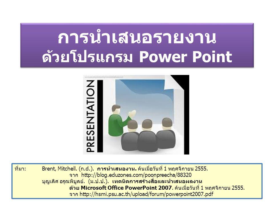 การนำเสนอรายงาน ด้วยโปรแกรม Power Point ที่มา: Brent, Mitchell. (n.d.). การนำเสนองาน. ค้นเมื่อวันที่ 1 พฤศจิกายน 2555. จาก http://blog.eduzones.com/po