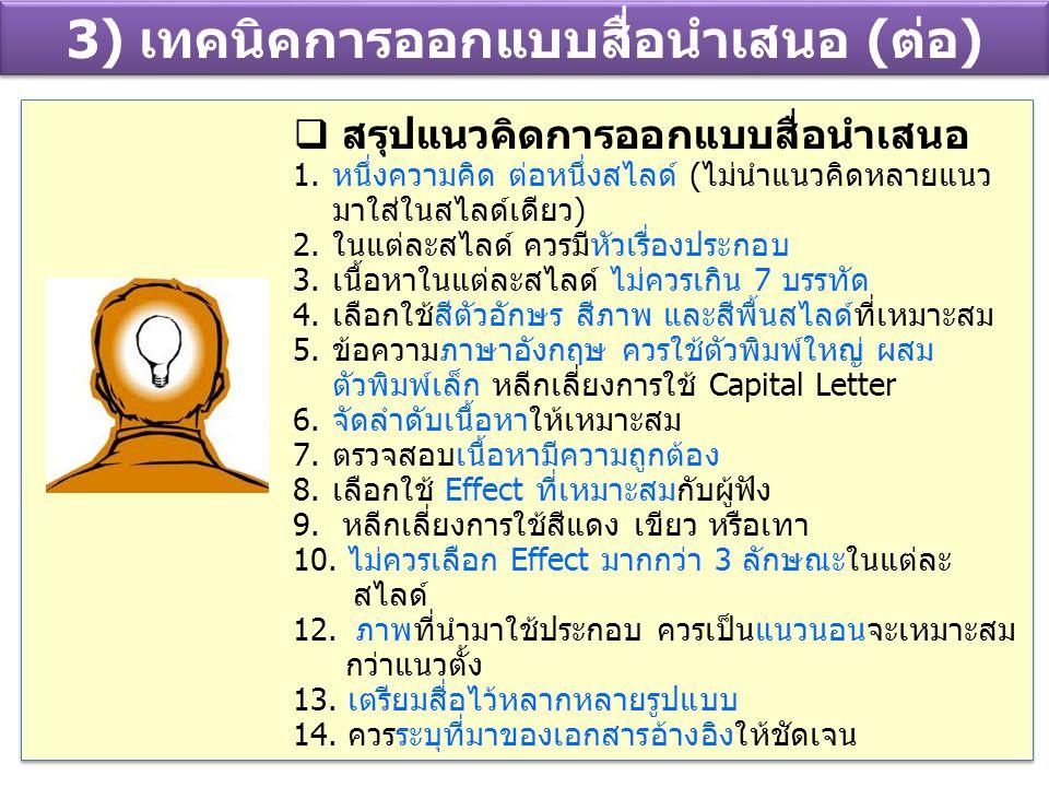 3) เทคนิคการออกแบบสื่อนำเสนอ (ต่อ)  สรุปแนวคิดการออกแบบสื่อนำเสนอ 1.หนึ่งความคิด ต่อหนึ่งสไลด์ (ไม่นำแนวคิดหลายแนว มาใส่ในสไลด์เดียว) 2.ในแต่ละสไลด์
