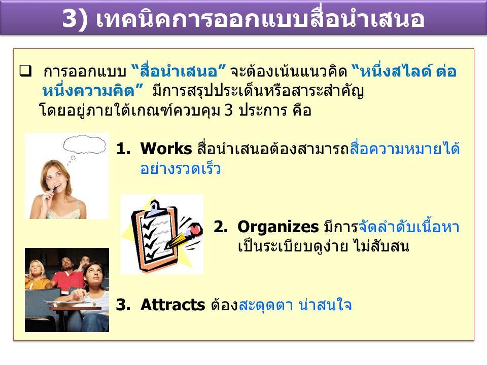 3) เทคนิคการออกแบบสื่อนำเสนอ  การออกแบบ สื่อนำเสนอ จะต้องเน้นแนวคิด หนึ่งสไลด์ ต่อ หนึ่งความคิด มีการสรุปประเด็นหรือสาระสำคัญ โดยอยู่ภายใต้เกณฑ์ควบคุม 3 ประการ คือ 1.Works สื่อนำเสนอต้องสามารถสื่อความหมายได้ อย่างรวดเร็ว 2.Organizes มีการจัดลำดับเนื้อหา เป็นระเบียบดูง่าย ไม่สับสน 3.