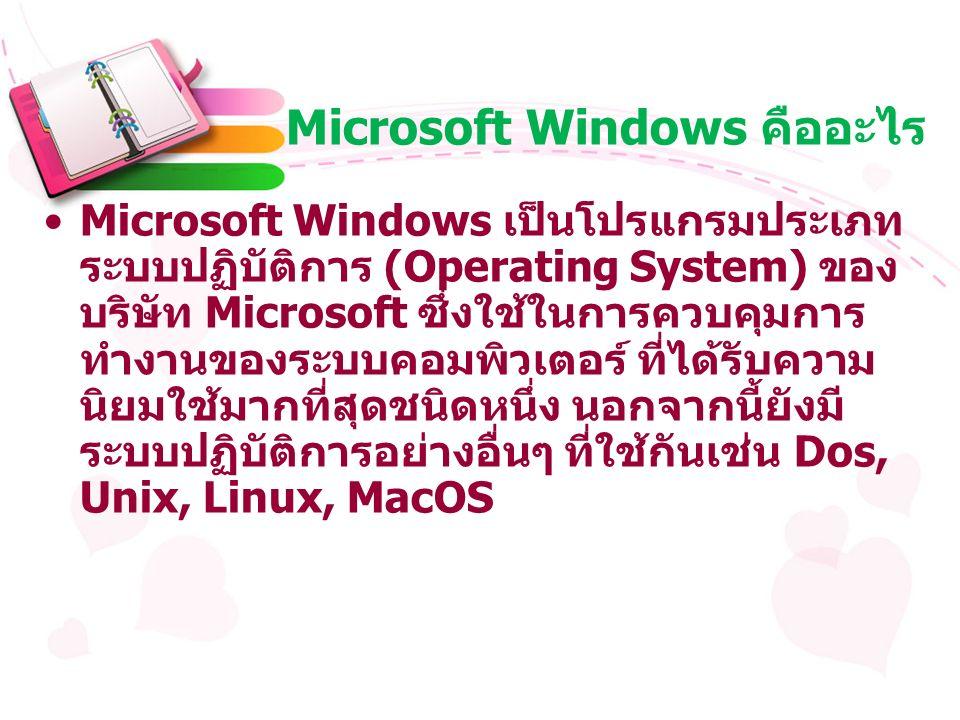 Microsoft Windows คืออะไร Microsoft Windows เป็นโปรแกรมประเภท ระบบปฏิบัติการ (Operating System) ของ บริษัท Microsoft ซึ่งใช้ในการควบคุมการ ทำงานของระบบคอมพิวเตอร์ ที่ได้รับความ นิยมใช้มากที่สุดชนิดหนึ่ง นอกจากนี้ยังมี ระบบปฏิบัติการอย่างอื่นๆ ที่ใช้กันเช่น Dos, Unix, Linux, MacOS