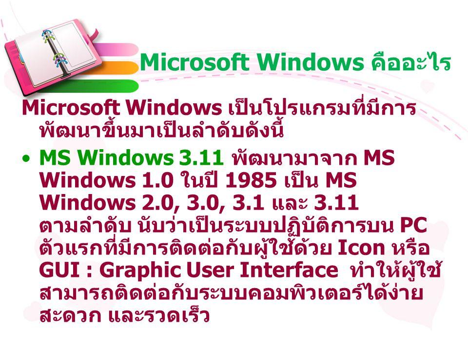 Microsoft Windows คืออะไร Microsoft Windows เป็นโปรแกรมที่มีการ พัฒนาขึ้นมาเป็นลำดับดังนี้ MS Windows 3.11 พัฒนามาจาก MS Windows 1.0 ในปี 1985 เป็น MS Windows 2.0, 3.0, 3.1 และ 3.11 ตามลำดับ นับว่าเป็นระบบปฏิบัติการบน PC ตัวแรกที่มีการติดต่อกับผู้ใช้ด้วย Icon หรือ GUI : Graphic User Interface ทำให้ผู้ใช้ สามารถติดต่อกับระบบคอมพิวเตอร์ได้ง่าย สะดวก และรวดเร็ว