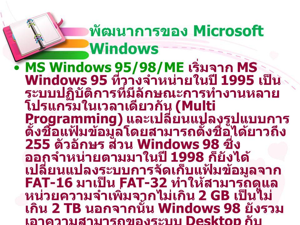 พัฒนาการของ Microsoft Windows MS Windows 95/98/ME เริ่มจาก MS Windows 95 ที่วางจำหน่ายในปี 1995 เป็น ระบบปฏิบัติการที่มีลักษณะการทำงานหลาย โปรแกรมในเวลาเดียวกัน (Multi Programming) และเปลี่ยนแปลงรูปแบบการ ตั้งชื่อแฟ้มข้อมูลโดยสามารถตั้งชื่อได้ยาวถึง 255 ตัวอักษร ส่วน Windows 98 ซึ่ง ออกจำหน่ายตามมาในปี 1998 ก็ยังได้ เปลี่ยนแปลงระบบการจัดเก็บแฟ้มข้อมูลจาก FAT-16 มาเป็น FAT-32 ทำให้สามารถดูแล หน่วยความจำเพิ่มจากไม่เกิน 2 GB เป็นไม่ เกิน 2 TB นอกจากนั้น Windows 98 ยังรวม เอาความสามารถของระบบ Desktop กับ Internet รวมไว้ด้วยกัน และเมื่อ ค.